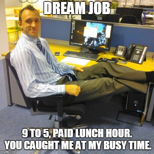Relaxed Office Guy | DREAM JOB 9 TO 5, PAID LUNCH HOUR. YOU CAUGHT ME AT MY BUSY TIME. | image tagged in memes,relaxed office guy | made w/ Imgflip meme maker