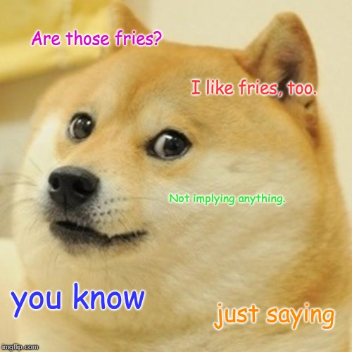 Doge | Are those fries? I like fries, too. Not implying anything. you know just saying | image tagged in memes,doge | made w/ Imgflip meme maker