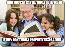 Storytelling Grandpa | AND THIS IS A CASTLE YOU'LL BE LIVING IN IF THEY DON'T RAISE PROPERTY TAXES AGAIN | image tagged in memes,storytelling grandpa | made w/ Imgflip meme maker