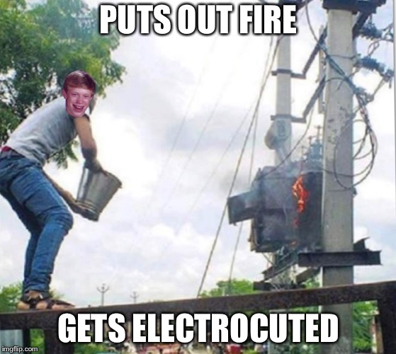 bad luck Brian remix | PUTS OUT FIRE GETS ELECTROCUTED | image tagged in funny,lol,fire,electric,bad luck brian,death | made w/ Imgflip meme maker
