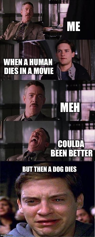 Peter Parker Cry Meme | ME WHEN A HUMAN DIES IN A MOVIE MEH COULDA BEEN BETTER BUT THEN A DOG DIES | image tagged in memes,peter parker cry | made w/ Imgflip meme maker