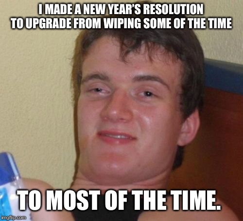 10 Guy Meme | I MADE A NEW YEAR'S RESOLUTION TO UPGRADE FROM WIPING SOME OF THE TIME TO MOST OF THE TIME. | image tagged in memes,10 guy | made w/ Imgflip meme maker