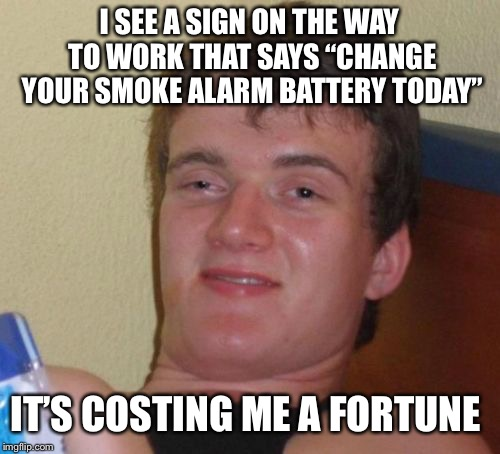 "10 Guy Meme | I SEE A SIGN ON THE WAY TO WORK THAT SAYS ""CHANGE YOUR SMOKE ALARM BATTERY TODAY"" IT'S COSTING ME A FORTUNE 