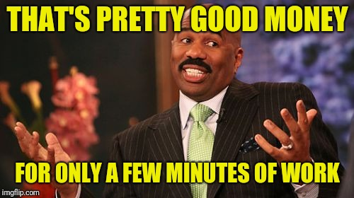 Steve Harvey Meme | THAT'S PRETTY GOOD MONEY FOR ONLY A FEW MINUTES OF WORK | image tagged in memes,steve harvey | made w/ Imgflip meme maker