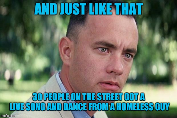 Forrest gump | AND JUST LIKE THAT 30 PEOPLE ON THE STREET GOT A LIVE SONG AND DANCE FROM A HOMELESS GUY | image tagged in forrest gump | made w/ Imgflip meme maker