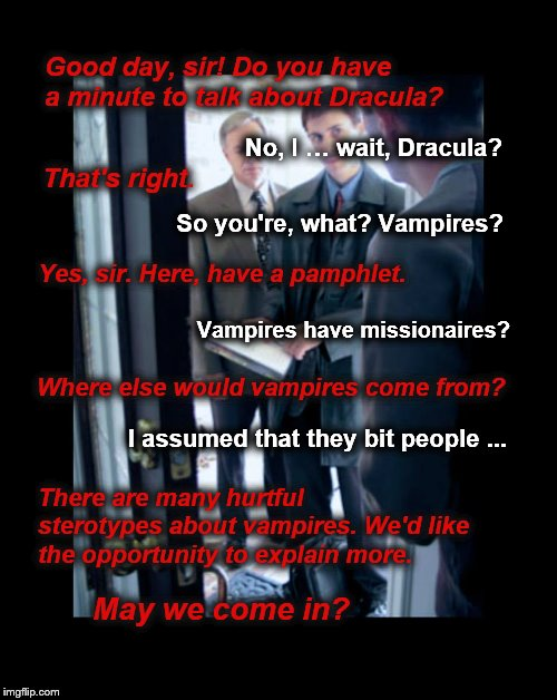 Vampire visitors | Good day, sir! Do you have a minute to talk about Dracula? No, I … wait, Dracula? That's right. So you're, what? Vampires? Yes, sir. Here, h | image tagged in dracula,vampires,knock knock,dank memes,open door | made w/ Imgflip meme maker