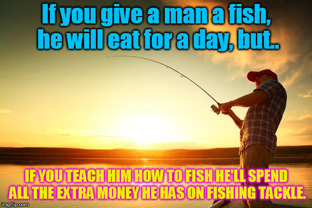 There's a wise old saying........ | If you give a man a fish, he will eat for a day, but.. IF YOU TEACH HIM HOW TO FISH HE'LL SPEND ALL THE EXTRA MONEY HE HAS ON FISHING TACKLE | image tagged in fishing | made w/ Imgflip meme maker