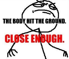 Close Enough Meme | THE BODY HIT THE GROUND. | image tagged in memes,close enough | made w/ Imgflip meme maker