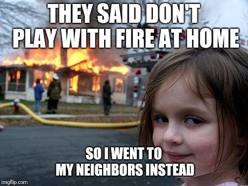 Disaster Girl Meme | THEY SAID DON'T PLAY WITH FIRE AT HOME SO I WENT TO MY NEIGHBORS INSTEAD | image tagged in memes,disaster girl | made w/ Imgflip meme maker