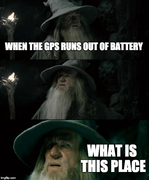 This Happened To Me Once |  WHEN THE GPS RUNS OUT OF BATTERY; WHAT IS THIS PLACE | image tagged in memes,confused gandalf | made w/ Imgflip meme maker