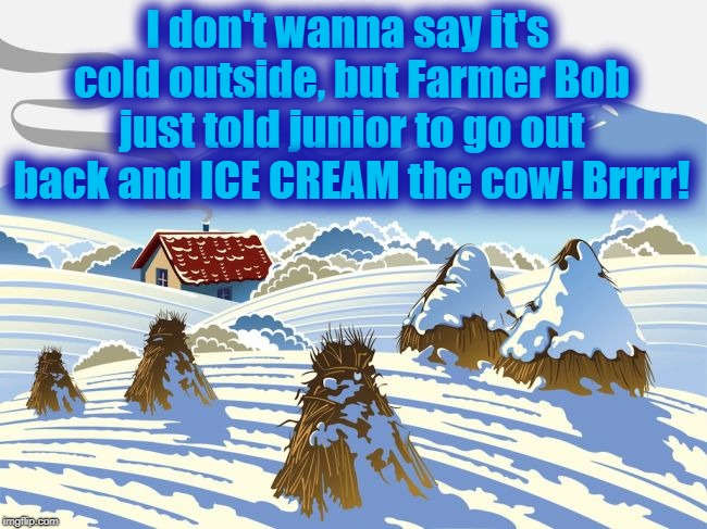 And it's only gonna get colder by mid-week! | I don't wanna say it's cold outside, but Farmer Bob just told junior to go out back and ICE CREAM the cow! Brrrr! | image tagged in welcome to winter in new england,c-c-cold | made w/ Imgflip meme maker