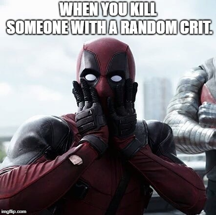 Deadpool Surprised Meme | WHEN YOU KILL SOMEONE WITH A RANDOM CRIT. | image tagged in memes,deadpool surprised | made w/ Imgflip meme maker
