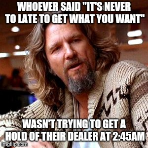 "Confused Lebowski | WHOEVER SAID ""IT'S NEVER TO LATE TO GET WHAT YOU WANT"" WASN'T TRYING TO GET A HOLD OF THEIR DEALER AT 2:45AM 