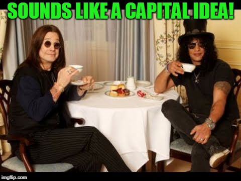 Ozzy and Slash tea time | SOUNDS LIKE A CAPITAL IDEA! | image tagged in ozzy and slash tea time | made w/ Imgflip meme maker