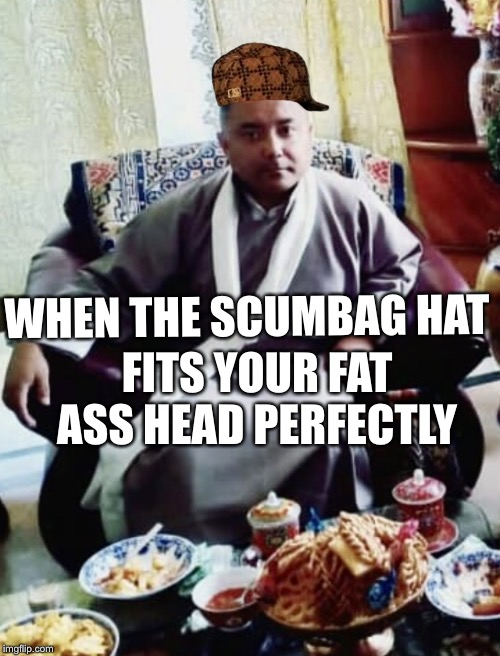 WHEN THE SCUMBAG HAT FITS YOUR FAT ASS HEAD PERFECTLY | image tagged in sonam topgay tashi,douchebag,cosplay | made w/ Imgflip meme maker