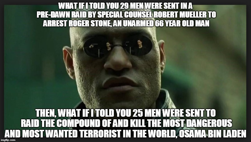 WHAT IF I TOLD YOU 29 MEN WERE SENT IN A PRE-DAWN RAID BY SPECIAL COUNSEL ROBERT MUELLER TO ARREST ROGER STONE, AN UNARMED 66 YEAR OLD MAN; THEN, WHAT IF I TOLD YOU 25 MEN WERE SENT TO RAID THE COMPOUND OF AND KILL THE MOST DANGEROUS AND MOST WANTED TERRORIST IN THE WORLD, OSAMA BIN LADEN | image tagged in roger stone,robert mueller | made w/ Imgflip meme maker