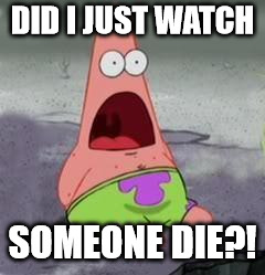 DID I JUST WATCH SOMEONE DIE?! | image tagged in suprised patrick | made w/ Imgflip meme maker