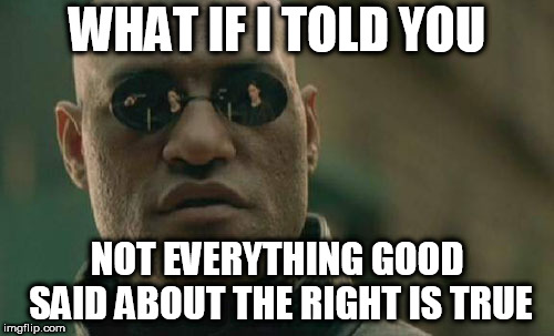 Matrix Morpheus |  WHAT IF I TOLD YOU; NOT EVERYTHING GOOD SAID ABOUT THE RIGHT IS TRUE | image tagged in memes,matrix morpheus,right,right wing,right-wing,rightism | made w/ Imgflip meme maker