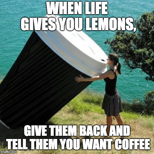 Giant Coffee | WHEN LIFE GIVES YOU LEMONS, GIVE THEM BACK AND TELL THEM YOU WANT COFFEE | image tagged in giant coffee | made w/ Imgflip meme maker