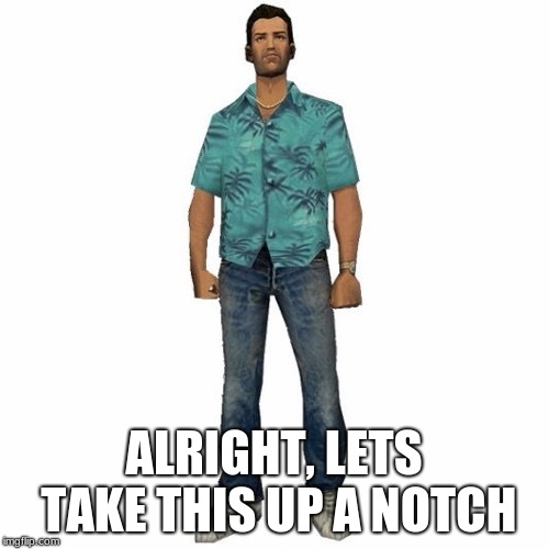 tommy vercetti | ALRIGHT, LETS TAKE THIS UP A NOTCH | image tagged in tommy vercetti | made w/ Imgflip meme maker