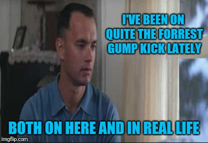 I'VE BEEN ON QUITE THE FORREST GUMP KICK LATELY BOTH ON HERE AND IN REAL LIFE | made w/ Imgflip meme maker