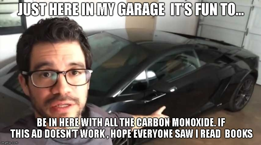 here in my garage | JUST HERE IN MY GARAGE  IT'S FUN TO... BE IN HERE WITH ALL THE CARBON MONOXIDE. IF THIS AD DOESN'T WORK , HOPE EVERYONE SAW I READ  BOOKS | image tagged in tai lopez,funny | made w/ Imgflip meme maker