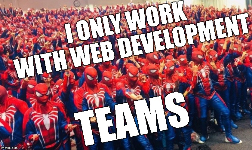 I ONLY WORK WITH WEB DEVELOPMENT TEAMS | made w/ Imgflip meme maker