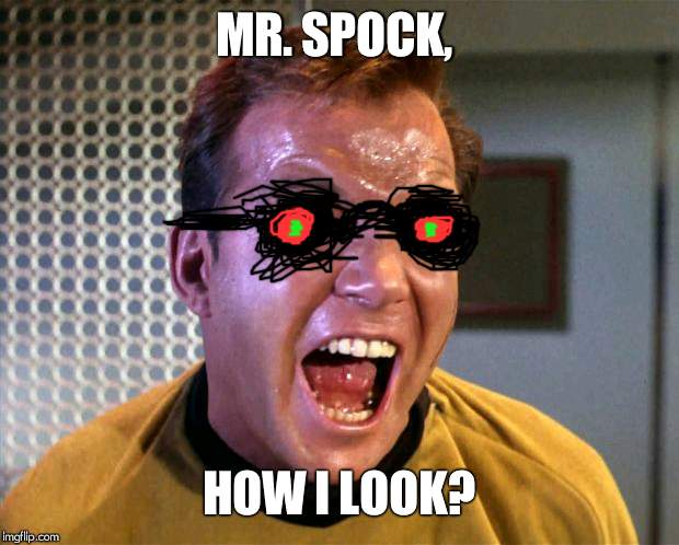 Captain Kirk Screaming | MR. SPOCK, HOW I LOOK? | image tagged in captain kirk screaming | made w/ Imgflip meme maker