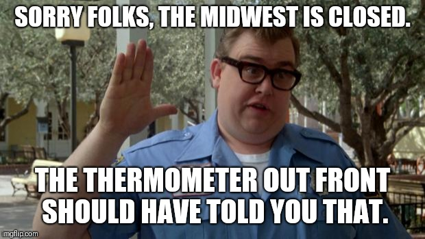 John Candy - Closed | SORRY FOLKS, THE MIDWEST IS CLOSED. THE THERMOMETER OUT FRONT SHOULD HAVE TOLD YOU THAT. | image tagged in john candy - closed | made w/ Imgflip meme maker