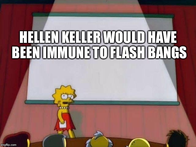 Lisa Simpson's Presentation | HELLEN KELLER WOULD HAVE BEEN IMMUNE TO FLASH BANGS | image tagged in lisa simpson's presentation | made w/ Imgflip meme maker
