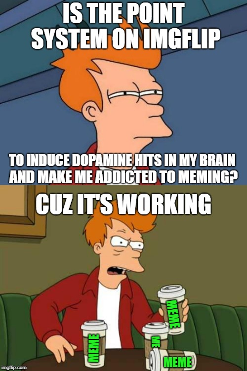 **MUST REACH LEADERBOARD** | IS THE POINT SYSTEM ON IMGFLIP TO INDUCE DOPAMINE HITS IN MY BRAIN AND MAKE ME ADDICTED TO MEMING? CUZ IT'S WORKING MEME MEME MEME ME | image tagged in memes,futurama fry,meming,imgflip,imgflip points,imgflip humor | made w/ Imgflip meme maker