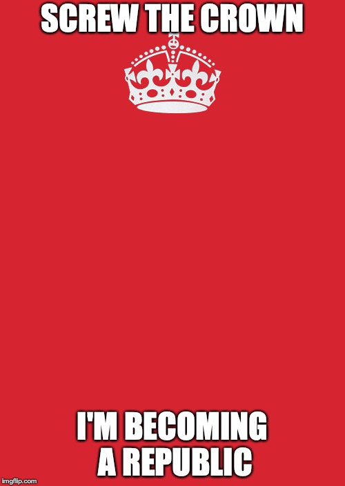 Keep Calm And Carry On Red | SCREW THE CROWN I'M BECOMING A REPUBLIC | image tagged in memes,keep calm and carry on red | made w/ Imgflip meme maker