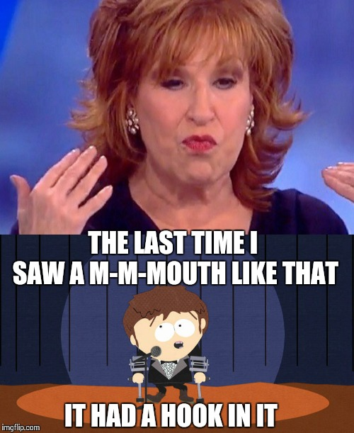 Jimmy Valmer insult comedy | THE LAST TIME I SAW A M-M-MOUTH LIKE THAT IT HAD A HOOK IN IT | image tagged in joy behar,south park,memes,politics | made w/ Imgflip meme maker
