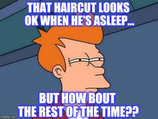 Futurama Fry Meme | THAT HAIRCUT LOOKS OK WHEN HE'S ASLEEP... BUT HOW BOUT THE REST OF THE TIME?? | image tagged in memes,futurama fry | made w/ Imgflip meme maker