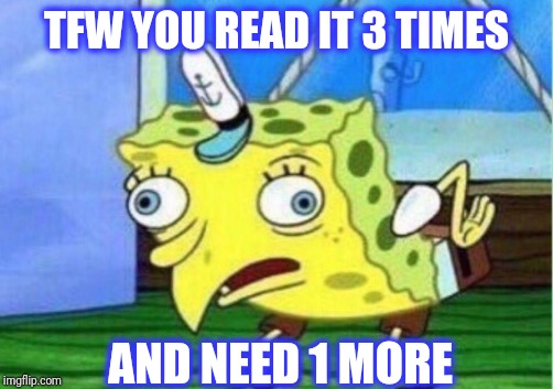 Mocking Spongebob Meme | TFW YOU READ IT 3 TIMES AND NEED 1 MORE | image tagged in memes,mocking spongebob | made w/ Imgflip meme maker