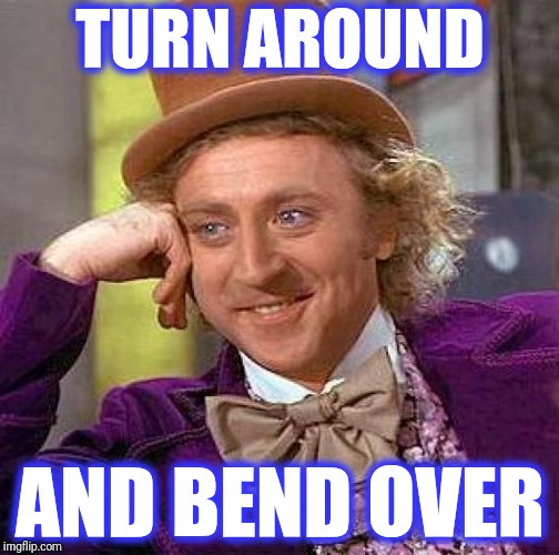 Creepy Condescending Wonka Meme | TURN AROUND AND BEND OVER | image tagged in memes,creepy condescending wonka | made w/ Imgflip meme maker