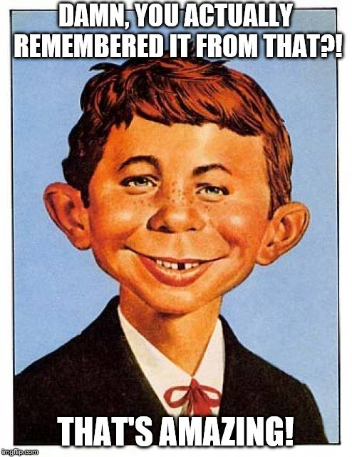 Alfred E. Neuman | DAMN, YOU ACTUALLY REMEMBERED IT FROM THAT?! THAT'S AMAZING! | image tagged in alfred e neuman | made w/ Imgflip meme maker