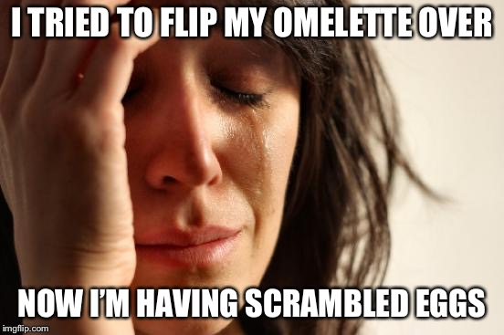 First World Problems Meme | I TRIED TO FLIP MY OMELETTE OVER NOW I'M HAVING SCRAMBLED EGGS | image tagged in memes,first world problems,aaaaand its gone,eggs | made w/ Imgflip meme maker
