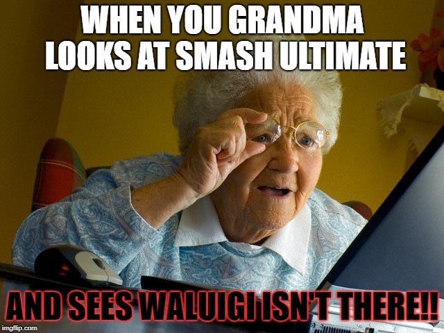 Grandma Finds The Internet | WHEN YOU GRANDMA LOOKS AT SMASH ULTIMATE AND SEES WALUIGI ISN'T THERE!! | image tagged in memes,grandma finds the internet | made w/ Imgflip meme maker