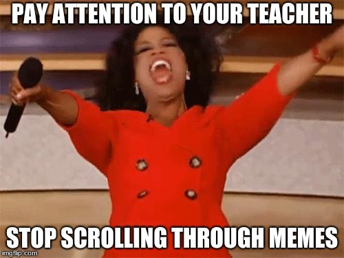 oprah | PAY ATTENTION TO YOUR TEACHER STOP SCROLLING THROUGH MEMES | image tagged in oprah | made w/ Imgflip meme maker
