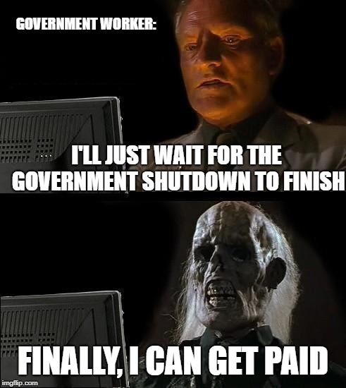 Ill Just Wait Here | I'LL JUST WAIT FOR THE GOVERNMENT SHUTDOWN TO FINISH FINALLY, I CAN GET PAID GOVERNMENT WORKER: | image tagged in memes,ill just wait here | made w/ Imgflip meme maker