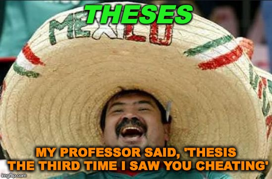 mexican word of the day | THESES MY PROFESSOR SAID, 'THESIS THE THIRD TIME I SAW YOU CHEATING' | image tagged in mexican word of the day,cheating,college,thesis | made w/ Imgflip meme maker