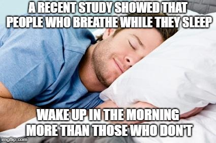 sleeping |  A RECENT STUDY SHOWED THAT PEOPLE WHO BREATHE WHILE THEY SLEEP; WAKE UP IN THE MORNING MORE THAN THOSE WHO DON'T | image tagged in sleeping,memes,wake up,breathe,sleep | made w/ Imgflip meme maker