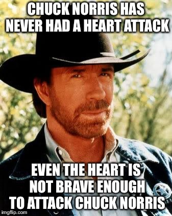 Chuck Norris Meme | CHUCK NORRIS HAS NEVER HAD A HEART ATTACK EVEN THE HEART IS NOT BRAVE ENOUGH TO ATTACK CHUCK NORRIS | image tagged in memes,chuck norris | made w/ Imgflip meme maker