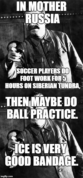 IN MOTHER RUSSIA SOCCER PLAYERS DO FOOT WORK FOR 5 HOURS ON SIBERIAN TUNDRA, ICE IS VERY GOOD BANDAGE. THEN MAYBE DO BALL PRACTICE. | image tagged in stalin,soccer,russia | made w/ Imgflip meme maker