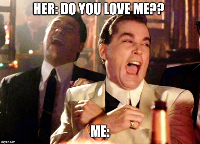 Good Fellas Hilarious |  HER: DO YOU LOVE ME?? ME: | image tagged in memes,good fellas hilarious | made w/ Imgflip meme maker