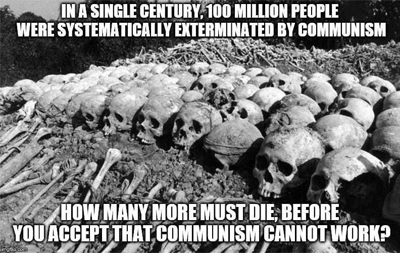end communism, NOW! |  IN A SINGLE CENTURY, 100 MILLION PEOPLE WERE SYSTEMATICALLY EXTERMINATED BY COMMUNISM; HOW MANY MORE MUST DIE, BEFORE YOU ACCEPT THAT COMMUNISM CANNOT WORK? | image tagged in politics,communism | made w/ Imgflip meme maker