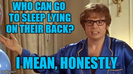 Austin Powers Honestly Meme | WHO CAN GO TO SLEEP LYING ON THEIR BACK? I MEAN, HONESTLY | image tagged in memes,austin powers honestly,sleeping,bed,sleep on my side | made w/ Imgflip meme maker