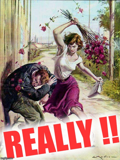 Beaten with Roses | REALLY !! | image tagged in beaten with roses | made w/ Imgflip meme maker