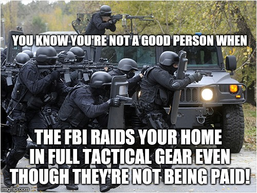I Was Just Chillin Officers |  YOU KNOW YOU'RE NOT A GOOD PERSON WHEN; THE FBI RAIDS YOUR HOME IN FULL TACTICAL GEAR EVEN THOUGH THEY'RE NOT BEING PAID! | image tagged in mr rogers thug life,stone cold,memes,fbi lacks conviction,why is the fbi here,too funny | made w/ Imgflip meme maker